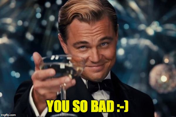 Leonardo Dicaprio Cheers Meme | YOU SO BAD :-) | image tagged in memes,leonardo dicaprio cheers | made w/ Imgflip meme maker
