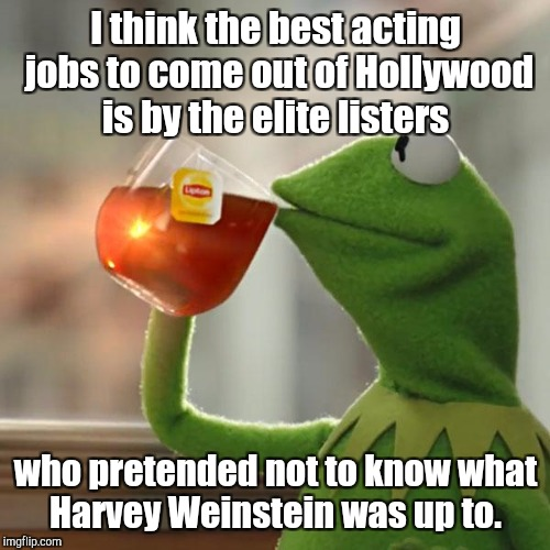 But Thats None Of My Business Meme | I think the best acting jobs to come out of Hollywood is by the elite listers who pretended not to know what Harvey Weinstein was up to. | image tagged in memes,but thats none of my business,kermit the frog | made w/ Imgflip meme maker