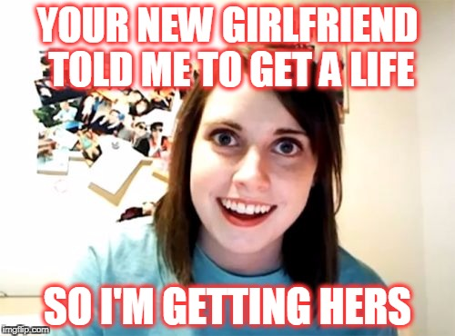 Looks like we're back together! | YOUR NEW GIRLFRIEND TOLD ME TO GET A LIFE SO I'M GETTING HERS | image tagged in memes,overly attached girlfriend | made w/ Imgflip meme maker