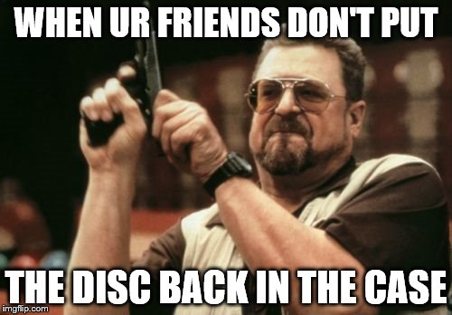 Am I The Only One Around Here Meme | WHEN UR FRIENDS DON'T PUT THE DISC BACK IN THE CASE | image tagged in memes,am i the only one around here | made w/ Imgflip meme maker