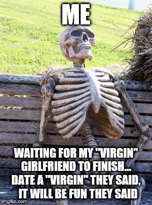 "So how do you know then? | ME WAITING FOR MY ""VIRGIN"" GIRLFRIEND TO FINISH...  DATE A ""VIRGIN"" THEY SAID,   IT WILL BE FUN THEY SAID 