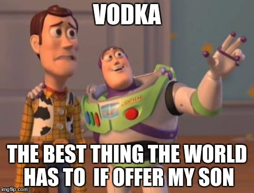 X, X Everywhere Meme | VODKA THE BEST THING THE WORLD HAS TO  IF OFFER MY SON | image tagged in memes,x,x everywhere,x x everywhere | made w/ Imgflip meme maker