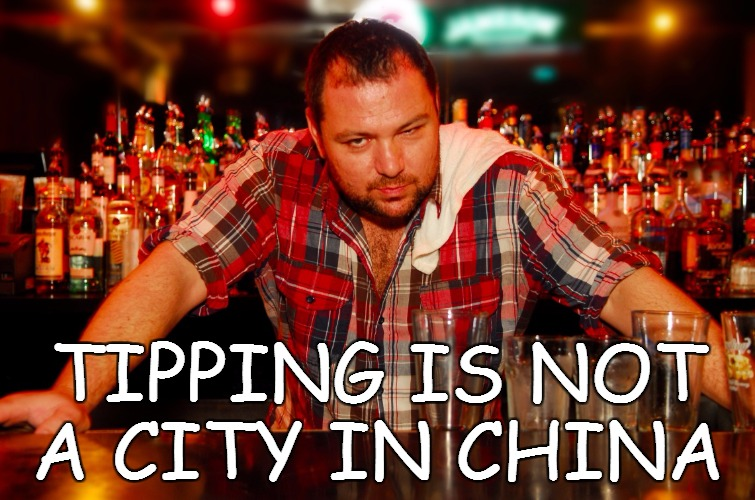TIPPING IS NOT A CITY IN CHINA | image tagged in annoyed bartender | made w/ Imgflip meme maker