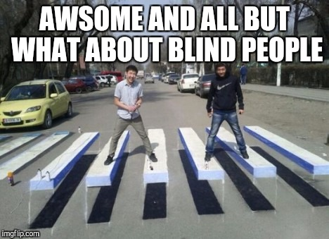 AWSOME AND ALL BUT WHAT ABOUT BLIND PEOPLE | image tagged in foot | made w/ Imgflip meme maker