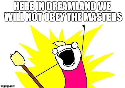 X All The Y Meme | HERE IN DREAMLAND WE WILL NOT OBEY THE MASTERS | image tagged in memes,x all the y | made w/ Imgflip meme maker