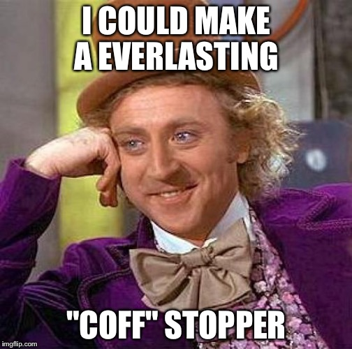 "Creepy Condescending Wonka Meme | I COULD MAKE A EVERLASTING ""COFF"" STOPPER 