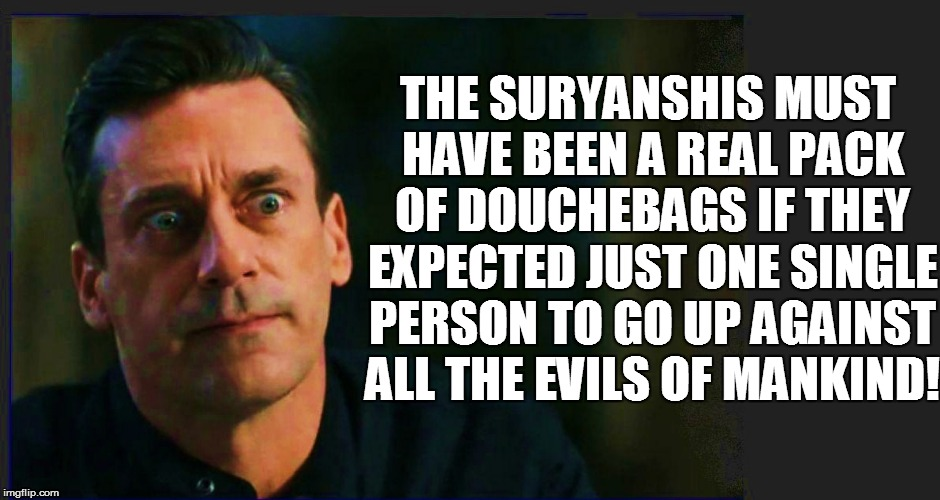 THE SURYANSHIS MUST HAVE BEEN A REAL PACK OF DOUCHEBAGS IF THEY EXPECTED JUST ONE SINGLE PERSON TO GO UP AGAINST ALL THE EVILS OF MANKIND! | made w/ Imgflip meme maker