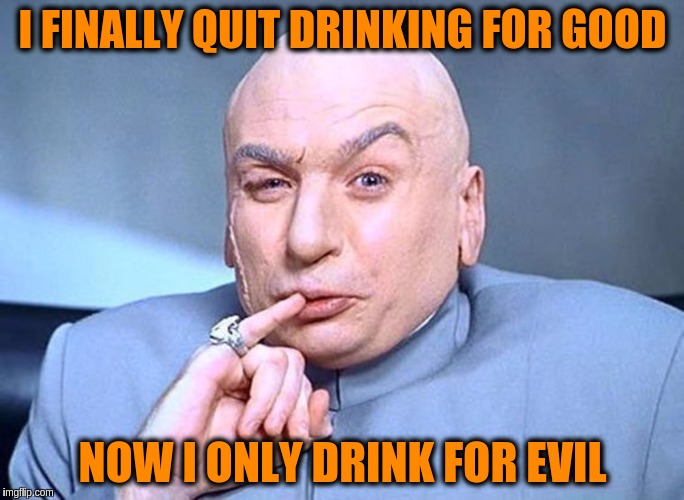 Dr Evil Austin Powers | I FINALLY QUIT DRINKING FOR GOOD NOW I ONLY DRINK FOR EVIL | image tagged in dr evil austin powers,memes,funny,puns,drinking,good vs evil | made w/ Imgflip meme maker