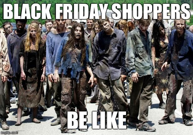 Walking dead meme | BLACK FRIDAY SHOPPERS BE LIKE | image tagged in walking dead meme | made w/ Imgflip meme maker
