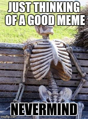 true for me | JUST THINKING OF A GOOD MEME NEVERMIND | image tagged in memes,waiting skeleton | made w/ Imgflip meme maker