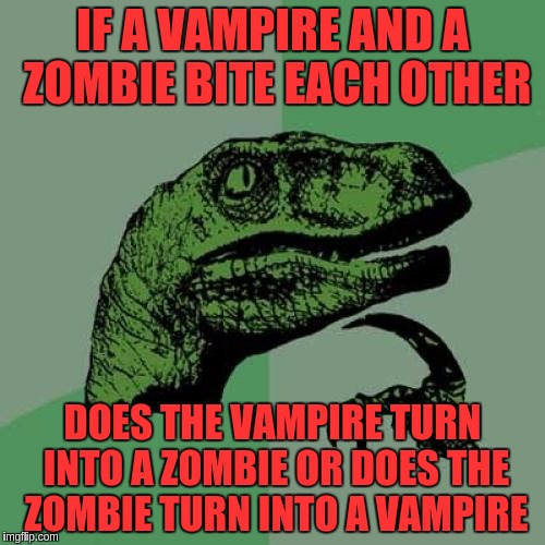 Philosoraptor | IF A VAMPIRE AND A ZOMBIE BITE EACH OTHER DOES THE VAMPIRE TURN INTO A ZOMBIE OR DOES THE ZOMBIE TURN INTO A VAMPIRE | image tagged in memes,philosoraptor,funny,vampires,zombies | made w/ Imgflip meme maker