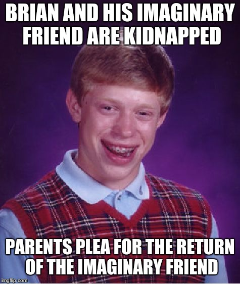 Bad Luck Brian Meme | BRIAN AND HIS IMAGINARY FRIEND ARE KIDNAPPED PARENTS PLEA FOR THE RETURN OF THE IMAGINARY FRIEND | image tagged in memes,bad luck brian | made w/ Imgflip meme maker