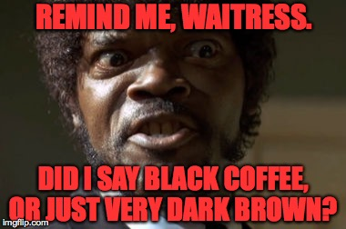 So many people depend on us.  Some are bound to be a little nuts. | REMIND ME, WAITRESS. DID I SAY BLACK COFFEE, OR JUST VERY DARK BROWN? | image tagged in crazy-eyed sam jackson,memes,coffee | made w/ Imgflip meme maker