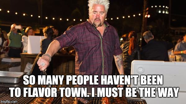 SO MANY PEOPLE HAVEN'T BEEN TO FLAVOR TOWN. I MUST BE THE WAY | image tagged in guy fieri helping | made w/ Imgflip meme maker
