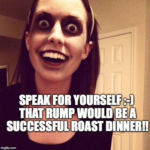 SPEAK FOR YOURSELF :-) THAT RUMP WOULD BE A SUCCESSFUL ROAST DINNER!! | made w/ Imgflip meme maker