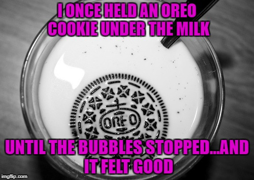 Drowning my Oreos for Depressing Meme Week Oct 11-18 A NeverSayMemes Event |  I ONCE HELD AN OREO COOKIE UNDER THE MILK; UNTIL THE BUBBLES STOPPED...AND IT FELT GOOD | image tagged in oreos,memes,drowning,depressing meme week,funny,cookie dipping | made w/ Imgflip meme maker