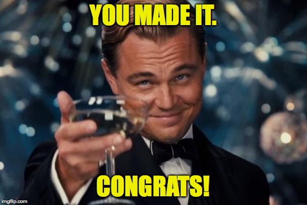 Leonardo Dicaprio Cheers Meme | YOU MADE IT. CONGRATS! | image tagged in memes,leonardo dicaprio cheers | made w/ Imgflip meme maker