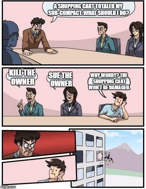 Boardroom Meeting Suggestion Meme | A SHOPPING CART TOTALED MY SUB-COMPACT. WHAT SHOULD I DO? KILL THE OWNER SUE THE OWNER WHY WORRY? THE SHOPPING CART WON'T BE DAMAGED. | image tagged in memes,boardroom meeting suggestion | made w/ Imgflip meme maker