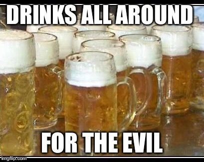 DRINKS ALL AROUND FOR THE EVIL | made w/ Imgflip meme maker