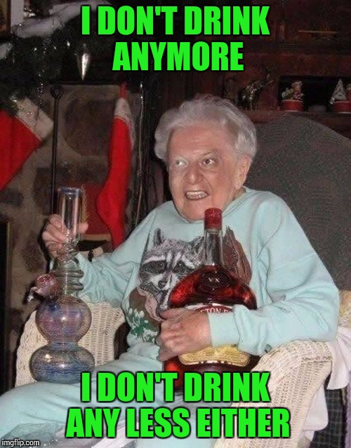 I DON'T DRINK ANYMORE I DON'T DRINK ANY LESS EITHER | made w/ Imgflip meme maker
