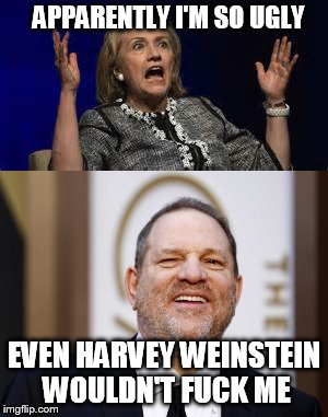 even Weinstein has standards | APPARENTLY I'M SO UGLY EVEN HARVEY WEINSTEIN WOULDN'T F**K ME | image tagged in harvey weinstein,hillary clinton | made w/ Imgflip meme maker