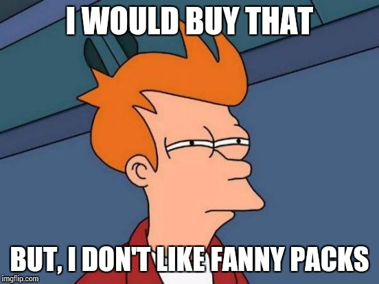 Futurama Fry Meme | I WOULD BUY THAT BUT, I DON'T LIKE FANNY PACKS | image tagged in memes,futurama fry | made w/ Imgflip meme maker