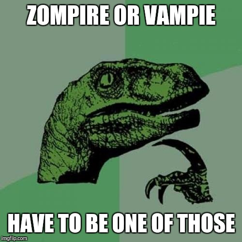 Philosoraptor Meme | ZOMPIRE OR VAMPIE HAVE TO BE ONE OF THOSE | image tagged in memes,philosoraptor | made w/ Imgflip meme maker