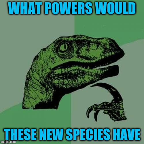 Philosoraptor Meme | WHAT POWERS WOULD THESE NEW SPECIES HAVE | image tagged in memes,philosoraptor | made w/ Imgflip meme maker