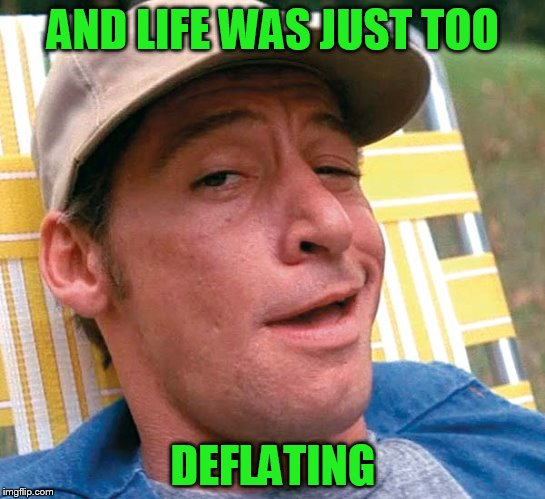 AND LIFE WAS JUST TOO DEFLATING | made w/ Imgflip meme maker