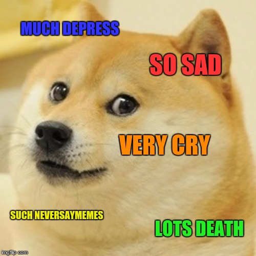 Doge Meme | MUCH DEPRESS SO SAD VERY CRY SUCH NEVERSAYMEMES LOTS DEATH | image tagged in memes,doge | made w/ Imgflip meme maker