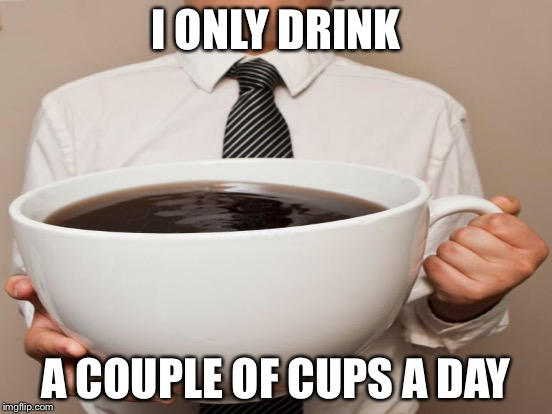 I ONLY DRINK A COUPLE OF CUPS A DAY | made w/ Imgflip meme maker