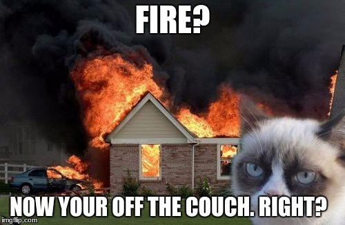 Burn Kitty Meme | FIRE? NOW YOUR OFF THE COUCH. RIGHT? | image tagged in memes,burn kitty,grumpy cat | made w/ Imgflip meme maker