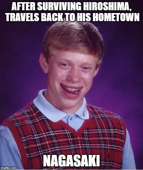 A few handful of people actually survived both | AFTER SURVIVING HIROSHIMA, TRAVELS BACK TO HIS HOMETOWN NAGASAKI | image tagged in memes,bad luck brian,hiroshima,nagasaki | made w/ Imgflip meme maker