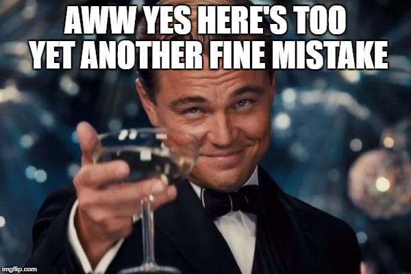 Leonardo Dicaprio Cheers Meme | AWW YES HERE'S TOO YET ANOTHER FINE MISTAKE | image tagged in memes,leonardo dicaprio cheers | made w/ Imgflip meme maker