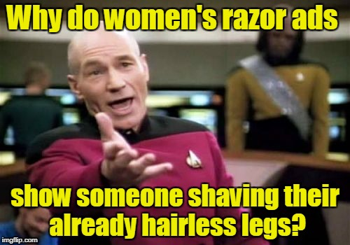 Picard Wtf | Why do women's razor ads show someone shaving their already hairless legs? | image tagged in memes,picard wtf | made w/ Imgflip meme maker