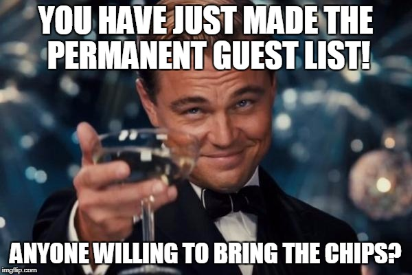 Leonardo Dicaprio Cheers Meme | YOU HAVE JUST MADE THE PERMANENT GUEST LIST! ANYONE WILLING TO BRING THE CHIPS? | image tagged in memes,leonardo dicaprio cheers | made w/ Imgflip meme maker