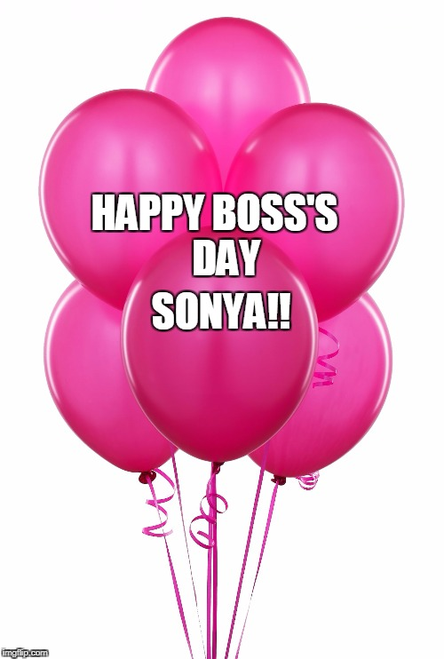 pink balloons | HAPPY BOSS'S    DAY SONYA!! | image tagged in pink balloons | made w/ Imgflip meme maker