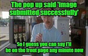 How I feel every time that I submit a meme | The pop up said 'image submitted successfully' So I guess you can say I'll be on the front page any minute now | image tagged in memes,so i guess you can say things are getting pretty serious,front page | made w/ Imgflip meme maker