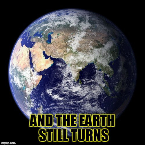 AND THE EARTH STILL TURNS | made w/ Imgflip meme maker