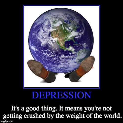 Depressing Meme Week Oct 11-18 A NeverSayMemes Event | DEPRESSION | It's a good thing. It means you're not getting crushed by the weight of the world. | image tagged in funny,demotivationals,puns,depressing meme week,neversaymemes | made w/ Imgflip demotivational maker