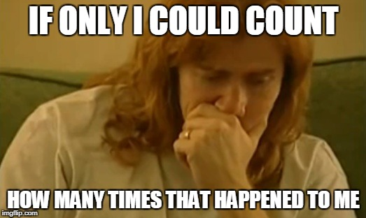 IF ONLY I COULD COUNT HOW MANY TIMES THAT HAPPENED TO ME | image tagged in dave mustaine thinking | made w/ Imgflip meme maker