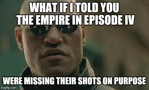 Can't explain Episode V and VI | WHAT IF I TOLD YOU THE EMPIRE IN EPISODE IV WERE MISSING THEIR SHOTS ON PURPOSE | image tagged in memes,matrix morpheus,star wars | made w/ Imgflip meme maker