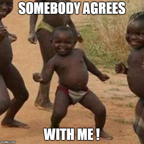 Third World Success Kid Meme | SOMEBODY AGREES WITH ME ! | image tagged in memes,third world success kid | made w/ Imgflip meme maker