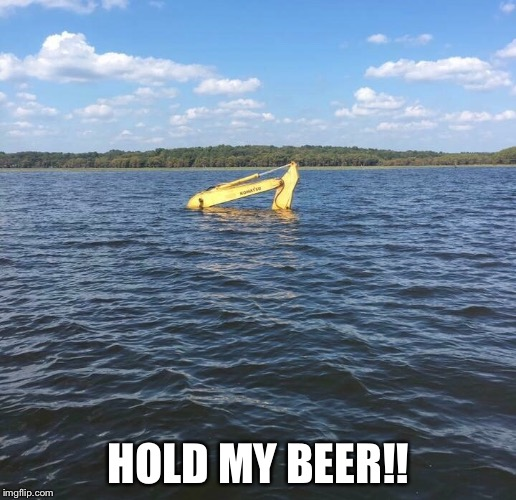 HOLD MY BEER!! | image tagged in water,beer,komatsu | made w/ Imgflip meme maker