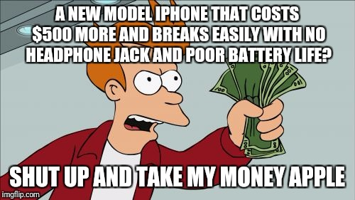 Shut Up And Take My Money Fry Meme | A NEW MODEL IPHONE THAT COSTS $500 MORE AND BREAKS EASILY WITH NO HEADPHONE JACK AND POOR BATTERY LIFE? SHUT UP AND TAKE MY MONEY APPLE | image tagged in memes,shut up and take my money fry | made w/ Imgflip meme maker