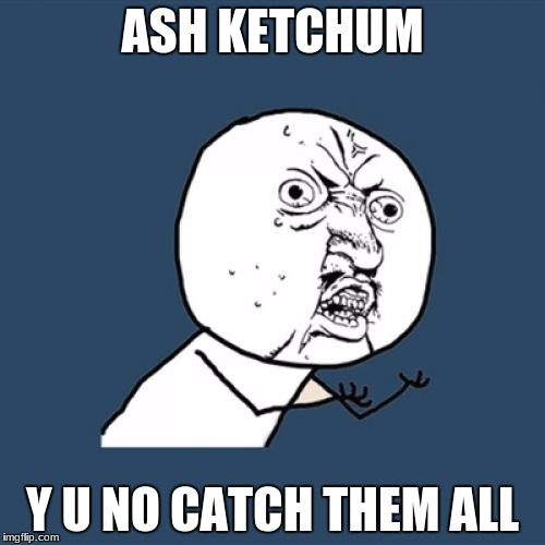 Y U No Meme | ASH KETCHUM Y U NO CATCH THEM ALL | image tagged in memes,y u no | made w/ Imgflip meme maker