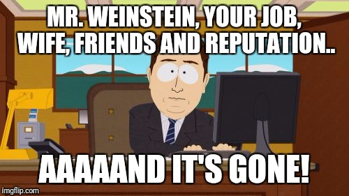 Aaaaand Its Gone Meme | MR. WEINSTEIN, YOUR JOB, WIFE, FRIENDS AND REPUTATION.. AAAAAND IT'S GONE! | image tagged in memes,aaaaand its gone,harvey weinstein | made w/ Imgflip meme maker