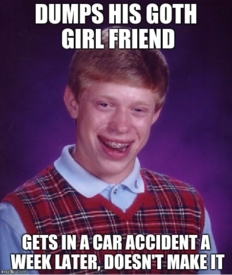 when you dump a goth | DUMPS HIS GOTH GIRL FRIEND GETS IN A CAR ACCIDENT A WEEK LATER, DOESN'T MAKE IT | image tagged in memes,bad luck brian,goth,girlfriend,depressing meme week,car accident | made w/ Imgflip meme maker