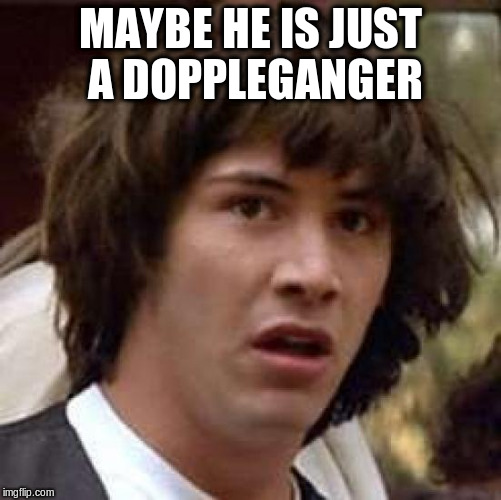 Conspiracy Keanu Meme | MAYBE HE IS JUST A DOPPLEGANGER | image tagged in memes,conspiracy keanu | made w/ Imgflip meme maker