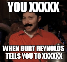 Scanlan Burt Reynold template | YOU XXXXX WHEN BURT REYNOLDS TELLS YOU TO XXXXXX | image tagged in scanlan,burt reynolds,critical role | made w/ Imgflip meme maker